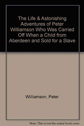 The Life & Astonishing Adventures of Peter Williamson Who Was Carried Off When a Child from ...