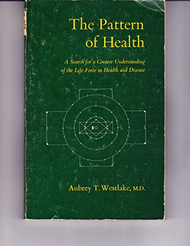 The Pattern of Health: A Search for Greater Understanding of the Life Force in Health and Disease: ...