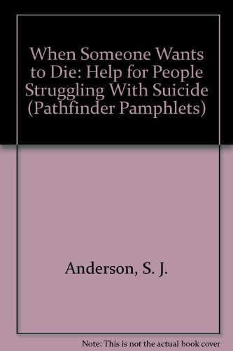 When Someone Wants to Die: Help for People Struggling With Suicide (Pathfinder Pamphlets): Anderson...