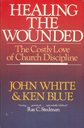 Healing the Wounded: The Costly Love of Church Discipline (9780877845331) by John White; Ken Blue