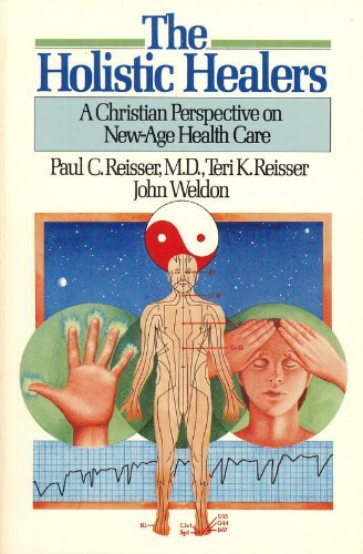 The Holistic Healers:  A Christian Perspective on New-Age Health Care (0877848149) by Paul C. Reisser M.D.; Teri K. Reisser; John Weldon