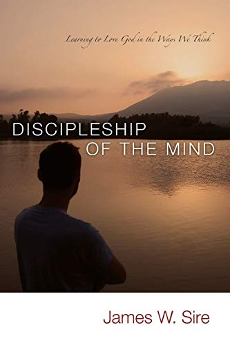 Discipleship of the Mind: Learning to Love God in the Ways We Think: Sire, James W.