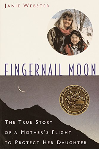 Fingernail Moon: The True Story of a Mother's Flight to Protect Her Daughter.: Janie Webster.