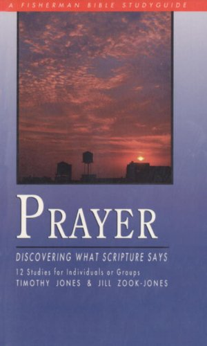Prayer: Discovering What Scripture Says (Bible Study: Jones, Timothy; Zook,