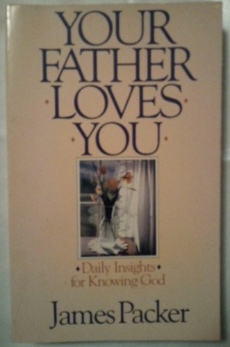 Your Father Loves You: Daily Insights for Knowing God: Packer, J. I.