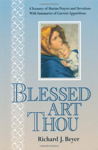 Blessed Art Thou: A Treasury of Marian Prayers and Devotions With Summaries of Current Apparitions:...