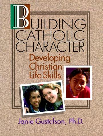 Building Catholic Character: Developing Christian Life Skills: Gustafson, Janie