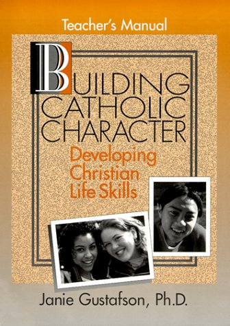 Building Catholic Character: Developing Christian Life Skills,: Gustafson, Janie