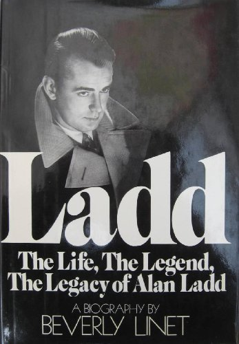 Ladd: The Life, The Legend, The Legacy of Alan Ladd: A Biography: Linet, Beverly