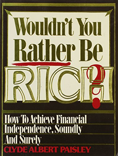 Wouldn't You Rather Be Rich?: How to Achieve Financial Independence Soundly and Surely: ...