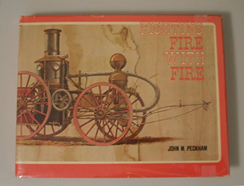FIGHTING FIRE WITH FIRE: A PICTORIAL VOLUME OF STEAM FIRE-FIGHTING APPARATUS AND RELATED EQUIPMENT:...