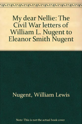 9780878050369: My dear Nellie: The Civil War letters of William L. Nugent to Eleanor Smith Nugent