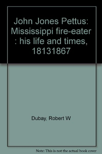 JOHN JONES PETTUS, MISSISSIPPI FIRE-EATER: HIS LIFE AND TIMES 1813-1867.