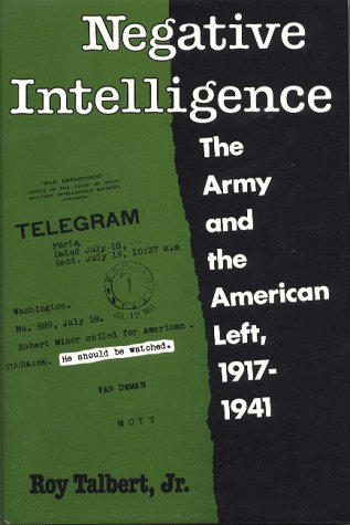 Negative Intelligence: The Army and the American Left, 1917-1941: Talbert, Roy Jr.