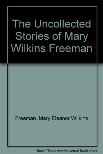 The Uncollected Stories of Mary Wilkins Freeman: Freeman, Mary Eleanor Wilkins