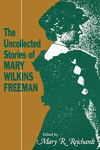 The Uncollected Stories of Mary Wilkins Freeman: Mary R. Reichardt, Editor