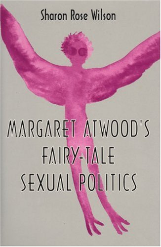 Margaret Atwood's Fairy-Tale Sexual Politics: Wilson, Sharon Rose