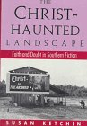 The Christ-Haunted Landscape: Faith and Doubt in Southern Fiction: Ketchin, Susan