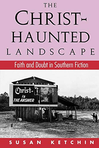 The Christ-Haunted Landscape: Faith and Doubt in Southern Fiction: Susan Ketchin