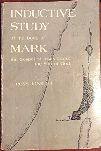 Inductive Study of the Book of Mark, the Gospel of Jesus Christ, the Son of God: Kinsler, F. Ross