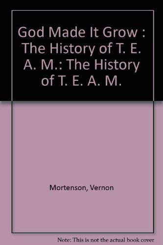 God Made It Grow :The History of T. E. A. M.: Mortenson, Vernon