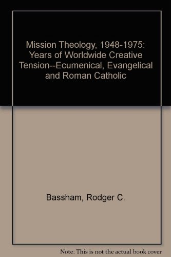 Mission Theology, 1948-1975: Years of Worldwide Creative Tension--Ecumenical, Evangelical and Roman...