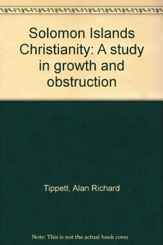 Solomon Islands Christianity: A Study in Growth and Obstruction: Tippett, Alan R.
