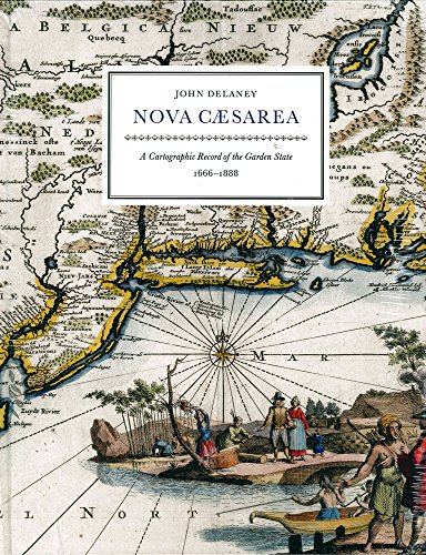 Nova Caesarea: A Cartographic Record of the Garder State 1666 -1888: Delaney, John