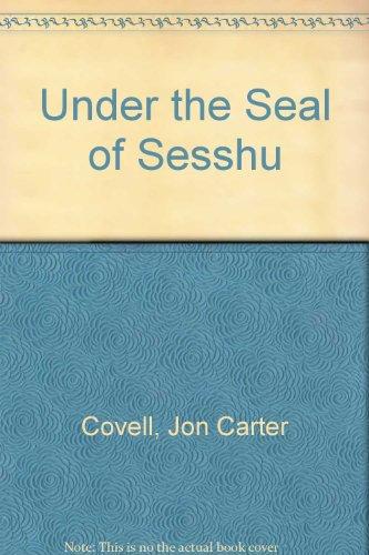 Under the Seal of Sesshu: Covell, Jon and Sobin, Abbot Yamada