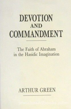 Devotion and Commandment: The Faith of Abraham in the Hasidic Imagination: Green, Arthur