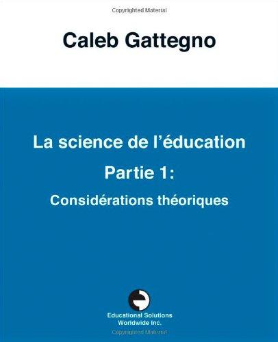 La Science de L Education Partie 1: Consid Rations Th Oriques: Caleb Gattegno
