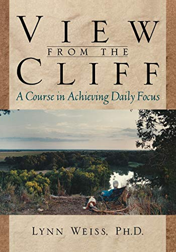 View from the Cliff: A Course in Achieving Daily Focus: Weiss PhD, Lynn