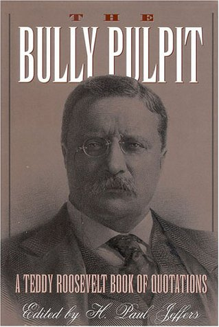The Bully Pulpit: A Teddy Roosevelt Book of Quotations (087833999X) by H. Paul Jeffers