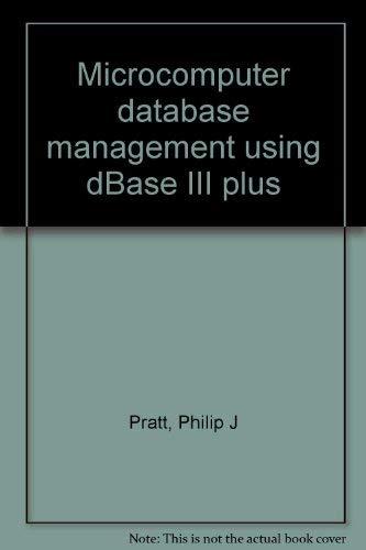 Microcomputer database management using dBase III plus: Philip J Pratt