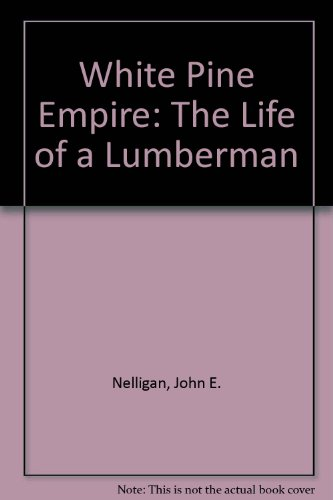 A White Pine Empire: The Life of a Lumberman 2nd Ed: Nelligan, John Emmett