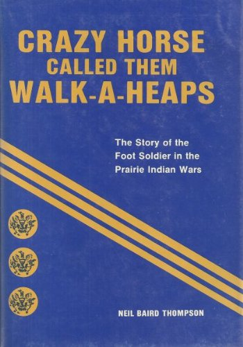 Crazy Horse Called Them Walk-A-Heaps The Story of the Foot Soldier in the Prairie Indian Wars: ...