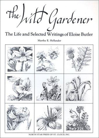 The Wild Gardener: The Life and Selected Writings of Eloise Butler: Martha E. Hellander