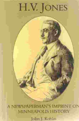H.V. Jones: A Newspaperman's Imprint on Minneapolis History {FIRST EDITION}: Koblas, John J.