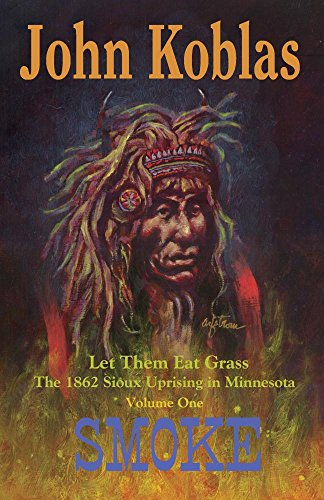 LET THEM EAT GRASS; THE 1862 SIOUX UPRISING IN MINNESOTA; VOLUME ONE; SMOKE: Koblas, John