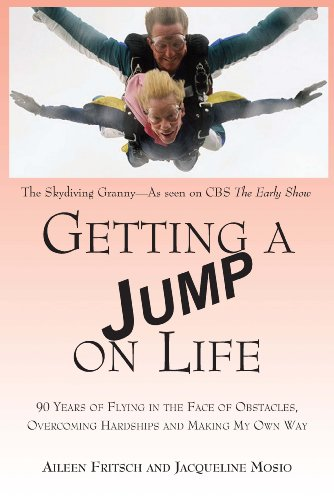 Getting a Jump on Life: 90 Years of Flying in the Face of Obstacles, Overcoming Hardships and Mak...