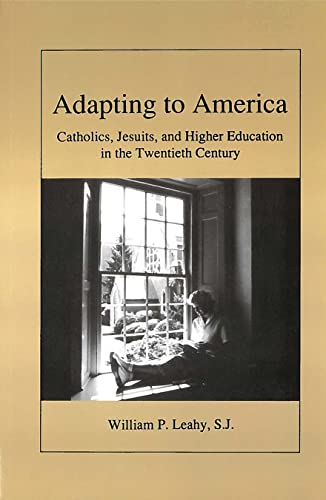 Adapting to America: Catholics, Jesuits, and Higher Education in the Twentieth Century: William P. ...