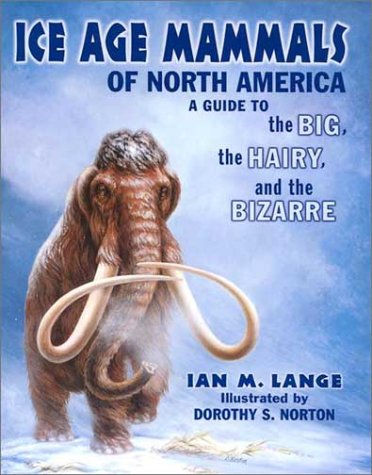 ICE AGE MAMMALS OF NORTH AMERICA : A Guide to the Big, the Hairy, and the Bizarre