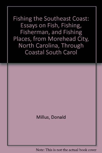 Fishing the Southeast Coast: Essays on Fish, Fishing, Fisherman, and Fishing Places, from Morehead ...