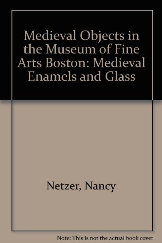 Medieval Objects in the Museum of Fine Arts Boston: Medieval Enamels and Glass: Nancy Netzer