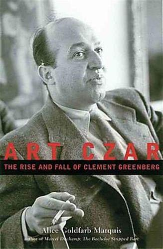 Art Czar The Rise and Fall of Clement Greenberg: Marquis, Alice Goldfarb