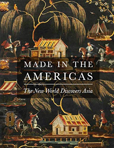 Made in the Americas: The New World Discovers Asia: Dennis Carr; Donna Pierce; Gauvin Bailey; ...