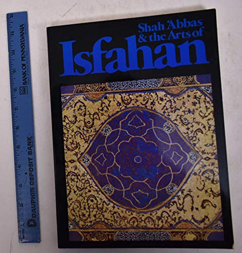 Shah Abbas & the Arts of Isfahan: Welch, Anthony