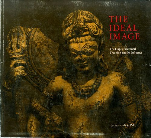 The Ideal Image: The Gupta Sculptural Tradition and Its Influence: Pal, Pratapaditya