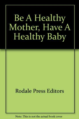 Be A Healthy Mother, Have A Healthy Baby: Rodale Press Editors