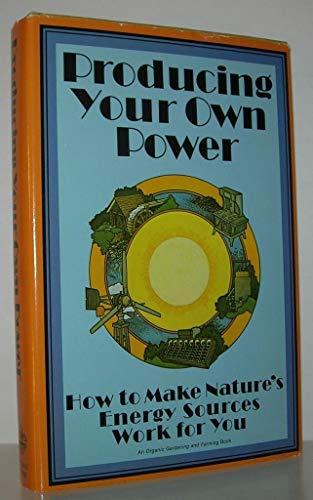 9780878570881: Producing Your Own Power: How to Make Nature's Energy Sources Work for You (An Organic gardening and farming book)